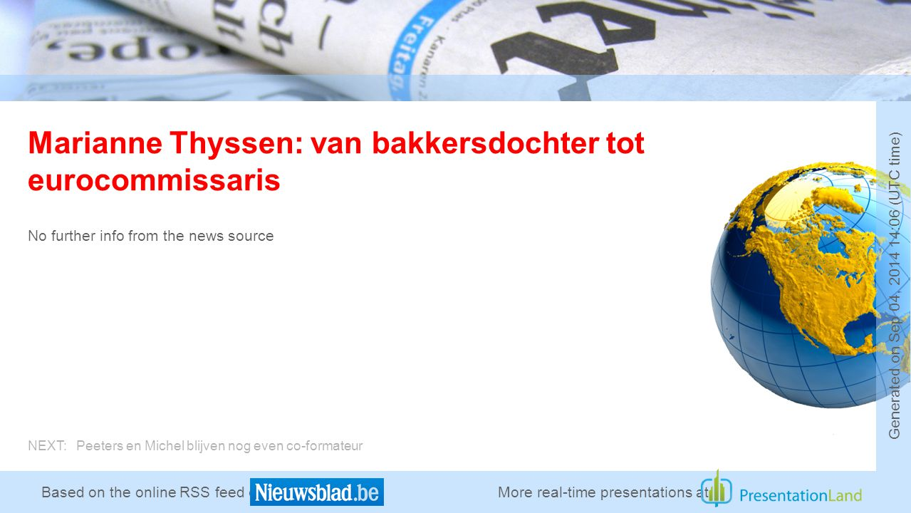 Based on the online RSS feed of Marianne Thyssen: van bakkersdochter tot eurocommissaris No further info from the news source More real-time presentations at Generated on Sep 04, 2014 14:06 (UTC time) NEXT: Peeters en Michel blijven nog even co-formateur