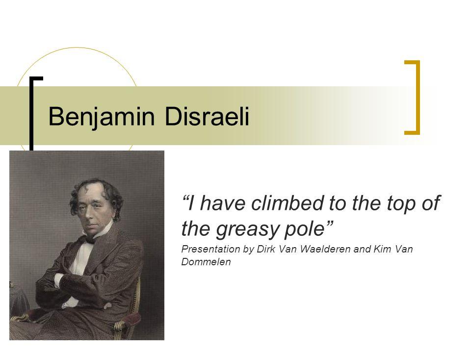 """Benjamin Disraeli """"I have climbed to the top of the greasy pole"""" Presentation by Dirk Van Waelderen and Kim Van Dommelen"""