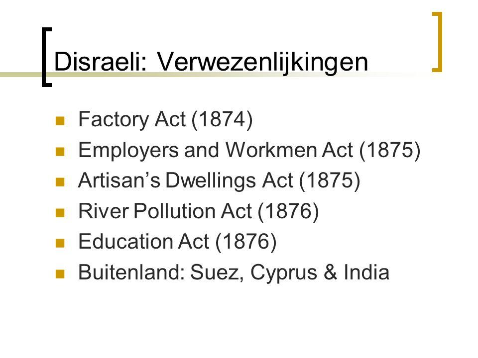 Disraeli: Verwezenlijkingen Factory Act (1874) Employers and Workmen Act (1875) Artisan's Dwellings Act (1875) River Pollution Act (1876) Education Ac