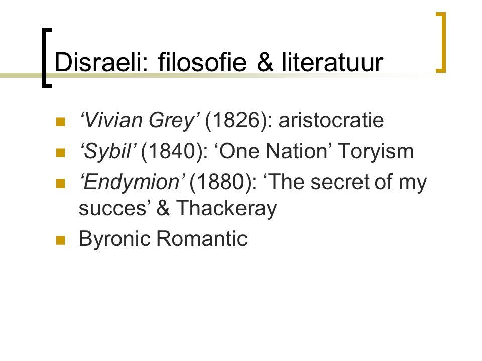 Disraeli: filosofie & literatuur 'Vivian Grey' (1826): aristocratie 'Sybil' (1840): 'One Nation' Toryism 'Endymion' (1880): 'The secret of my succes'