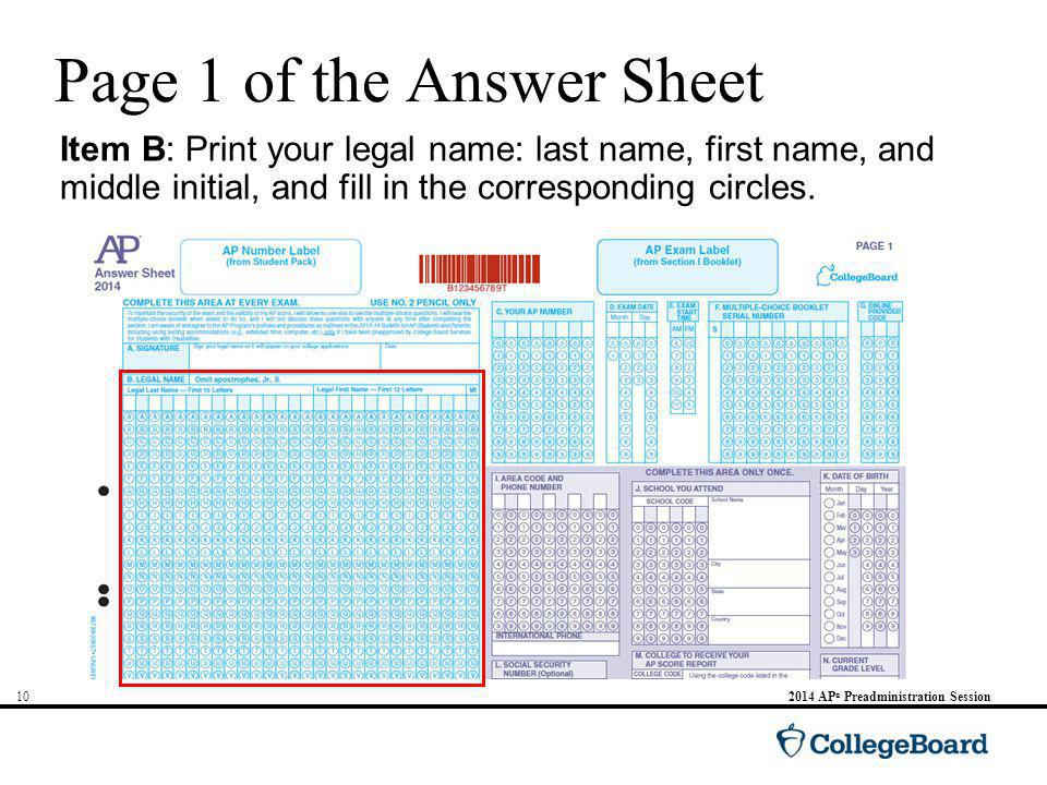 AP ® Preadministration Session Page 1 of the Answer Sheet Item B: Print your legal name: last name, first name, and middle initial, and fill in the corresponding circles.
