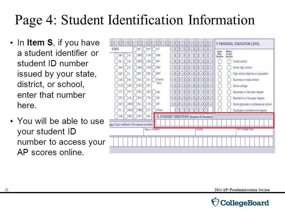 AP ® Preadministration Session Page 4: Student Identification Information In Item S, if you have a student identifier or student ID number issued by your state, district, or school, enter that number here.