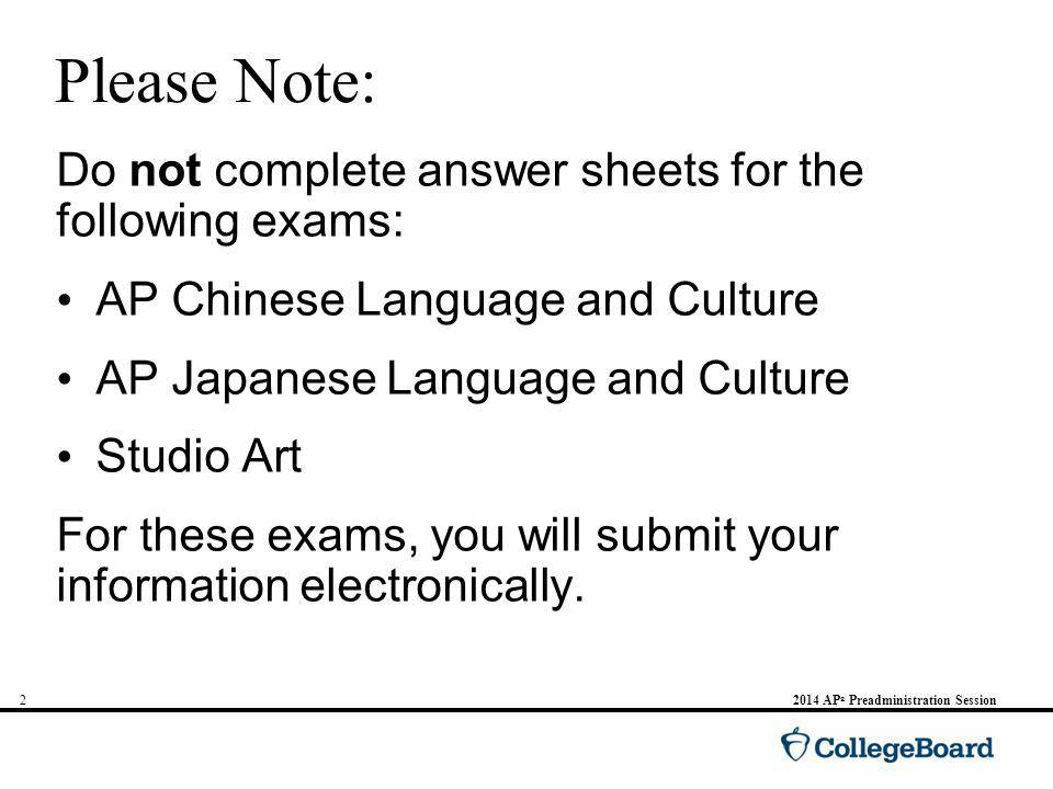 2 Please Note: Do not complete answer sheets for the following exams: AP Chinese Language and Culture AP Japanese Language and Culture Studio Art For these exams, you will submit your information electronically.