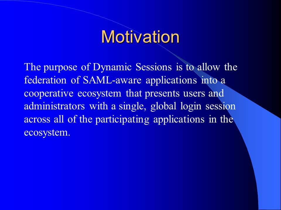 Motivation The purpose of Dynamic Sessions is to allow the federation of SAML-aware applications into a cooperative ecosystem that presents users and administrators with a single, global login session across all of the participating applications in the ecosystem.