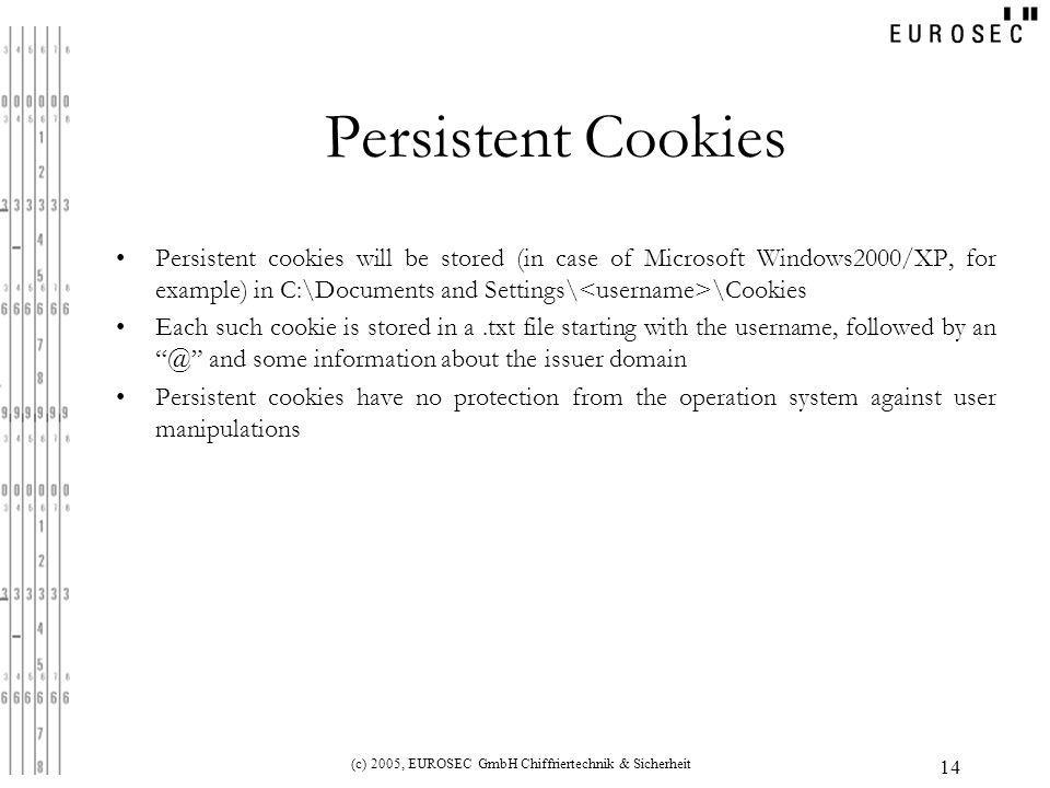 (c) 2005, EUROSEC GmbH Chiffriertechnik & Sicherheit 14 Persistent Cookies Persistent cookies will be stored (in case of Microsoft Windows2000/XP, for example) in C:\Documents and Settings\ \Cookies Each such cookie is stored in a.txt file starting with the username, followed by an @ and some information about the issuer domain Persistent cookies have no protection from the operation system against user manipulations