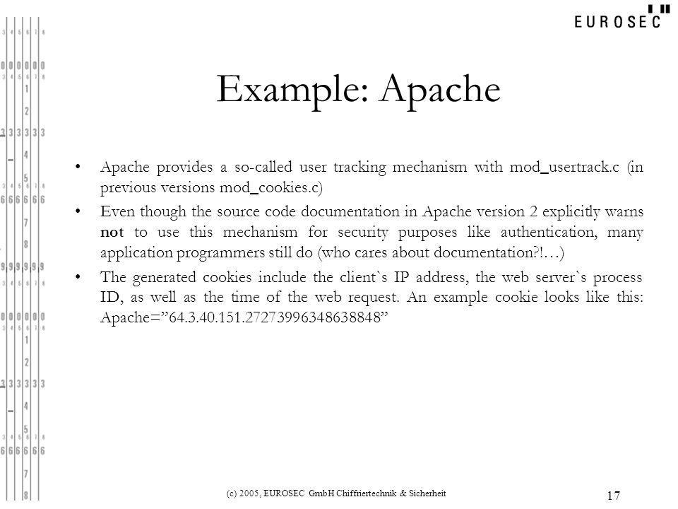 (c) 2005, EUROSEC GmbH Chiffriertechnik & Sicherheit 17 Example: Apache Apache provides a so-called user tracking mechanism with mod_usertrack.c (in previous versions mod_cookies.c) Even though the source code documentation in Apache version 2 explicitly warns not to use this mechanism for security purposes like authentication, many application programmers still do (who cares about documentation !…) The generated cookies include the client`s IP address, the web server`s process ID, as well as the time of the web request.