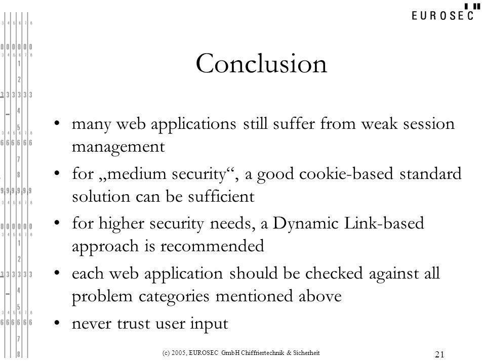 "(c) 2005, EUROSEC GmbH Chiffriertechnik & Sicherheit 21 Conclusion many web applications still suffer from weak session management for ""medium security , a good cookie-based standard solution can be sufficient for higher security needs, a Dynamic Link-based approach is recommended each web application should be checked against all problem categories mentioned above never trust user input"