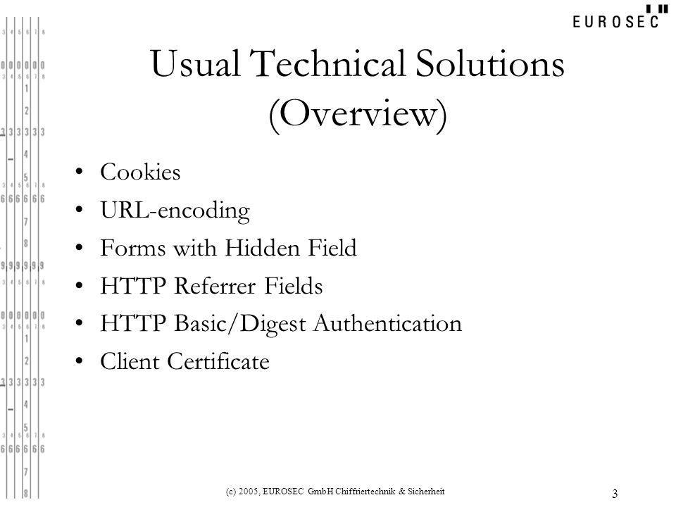 (c) 2005, EUROSEC GmbH Chiffriertechnik & Sicherheit 3 Usual Technical Solutions (Overview) Cookies URL-encoding Forms with Hidden Field HTTP Referrer Fields HTTP Basic/Digest Authentication Client Certificate