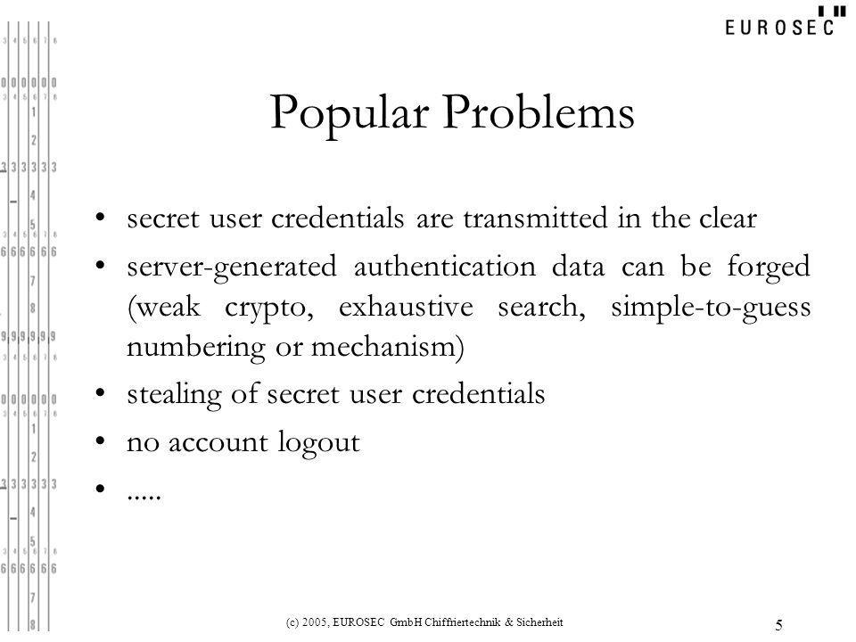 (c) 2005, EUROSEC GmbH Chiffriertechnik & Sicherheit 5 Popular Problems secret user credentials are transmitted in the clear server-generated authentication data can be forged (weak crypto, exhaustive search, simple-to-guess numbering or mechanism) stealing of secret user credentials no account logout.....