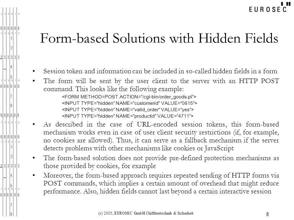 (c) 2005, EUROSEC GmbH Chiffriertechnik & Sicherheit 9 HTTP Basic and/or Digest Authentication-based Solutions In HTTP Basic authentication, the client sends his username and password in cleartext as part of the HTTP request In all subsequent HTTP requests for content from subdirectories of the original request, these credentials will be automatically resent In HTTP Digest authentication, no passwords are sent in the clear Instead, a cryptographic hash value containing the username, password, and additional security-relevant data, will be transmitted from the client to the server (more details can be found in RFC2617 - HTTP Authentication: Basic and Digest Access Authentication, June 1999) Problems: HTTP Basic authentication is vulnerable to passive eavesdropping.