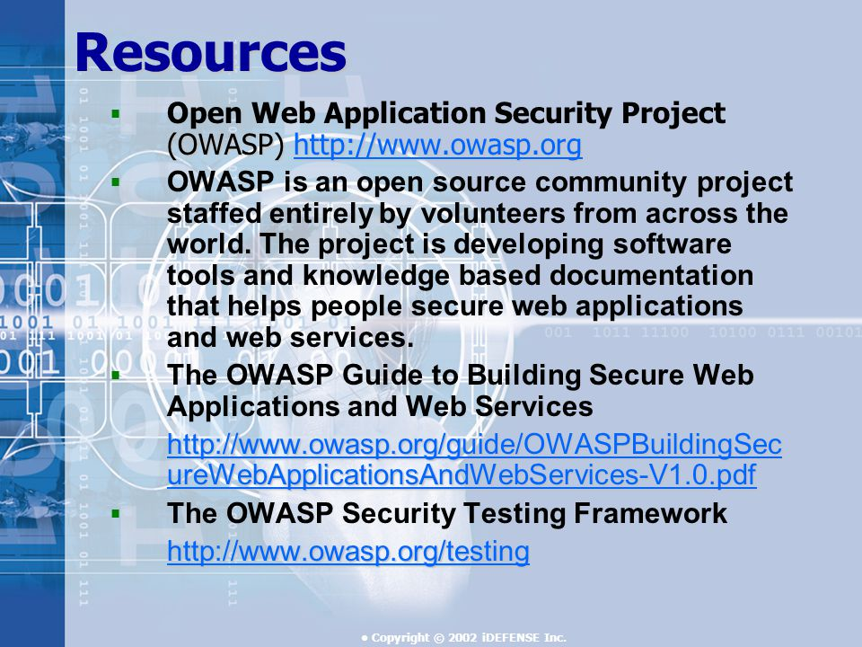 Copyright © 2002 iDEFENSE Inc.Resources  (OWASP)    Open Web Application Security Project (OWASP)     OWASP is an open source community project staffed entirely by volunteers from across the world.