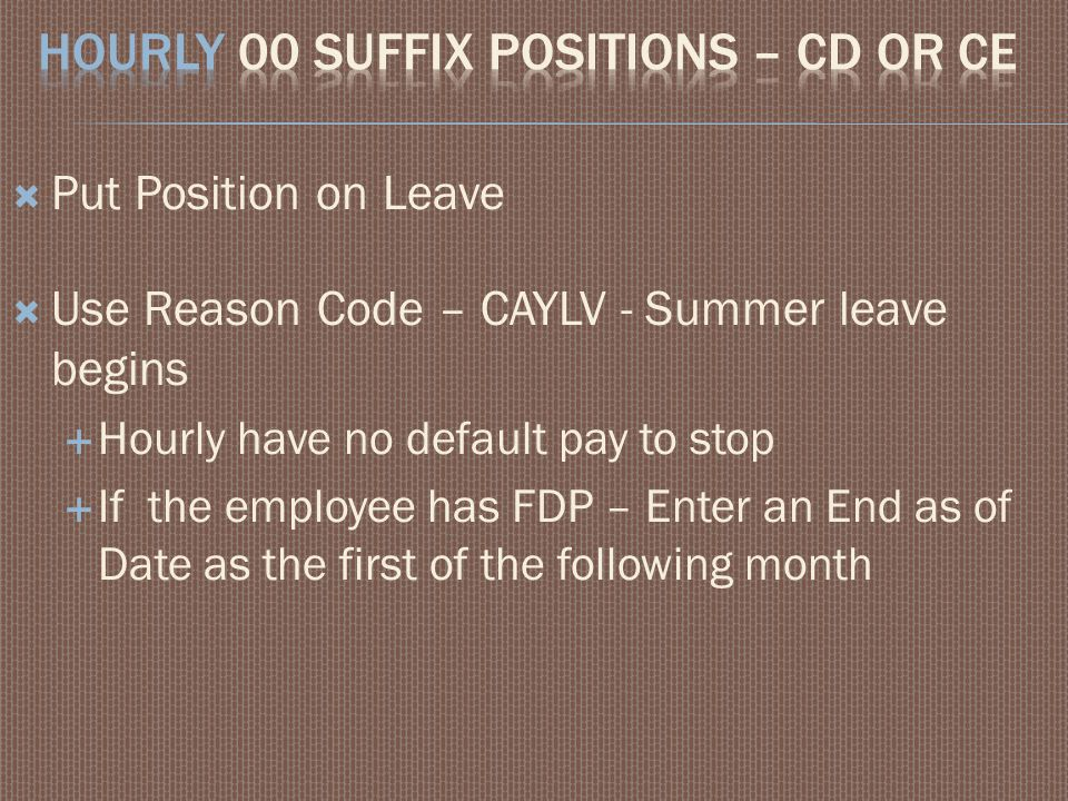  Put Position on Leave  Use Reason Code – CAYLV - Summer leave begins  Hourly have no default pay to stop  If the employee has FDP – Enter an End