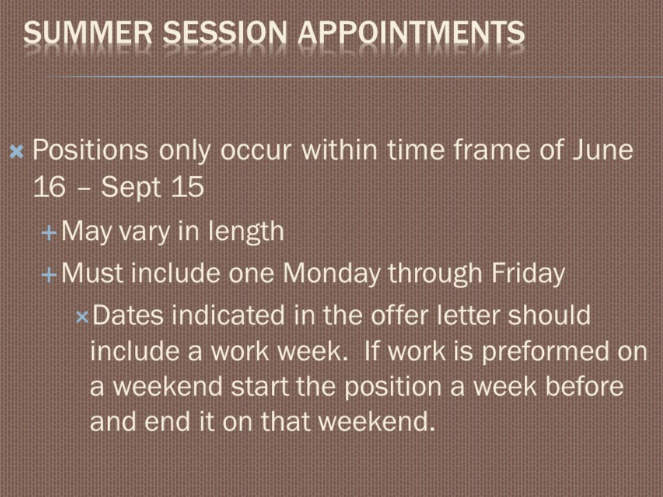  Positions only occur within time frame of June 16 – Sept 15  May vary in length  Must include one Monday through Friday  Dates indicated in the offer letter should include a work week.