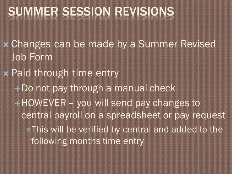  Changes can be made by a Summer Revised Job Form  Paid through time entry  Do not pay through a manual check  HOWEVER – you will send pay changes