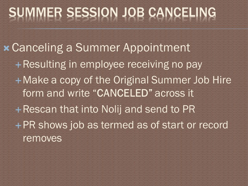 " Canceling a Summer Appointment  Resulting in employee receiving no pay  Make a copy of the Original Summer Job Hire form and write ""CANCELED"" acro"