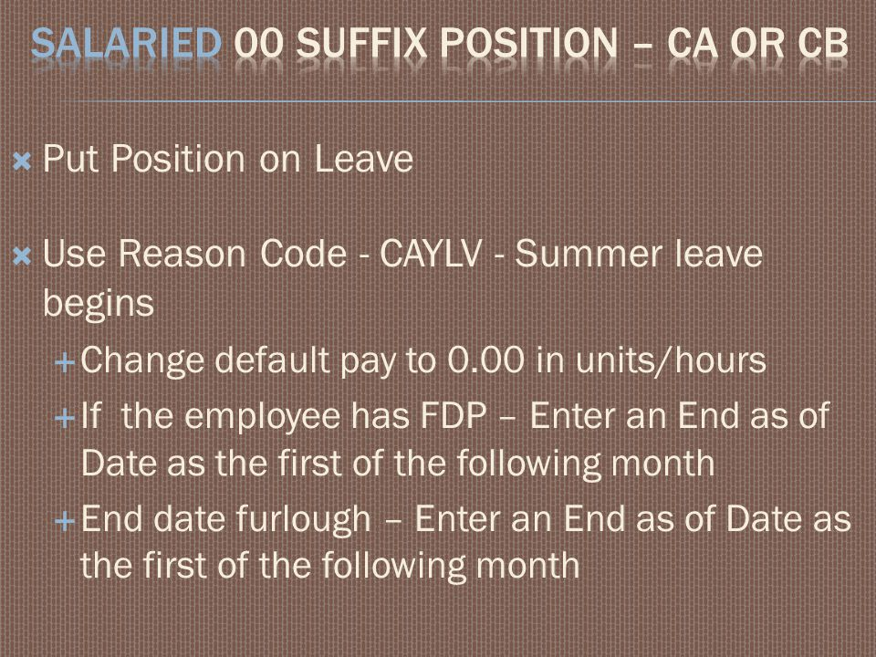  Put Position on Leave  Use Reason Code - CAYLV - Summer leave begins  Change default pay to 0.00 in units/hours  If the employee has FDP – Enter