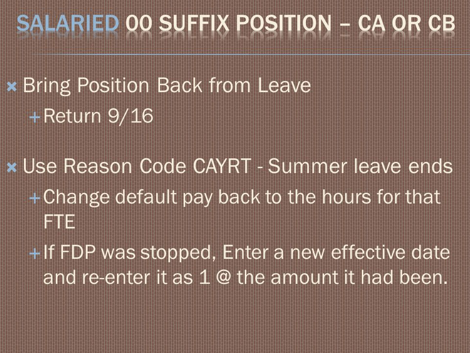  Bring Position Back from Leave  Return 9/16  Use Reason Code CAYRT - Summer leave ends  Change default pay back to the hours for that FTE  If FD