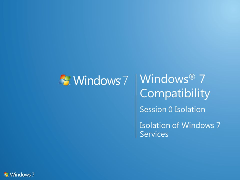 Windows ® 7 Compatibility Session 0 Isolation Isolation of Windows 7 Services