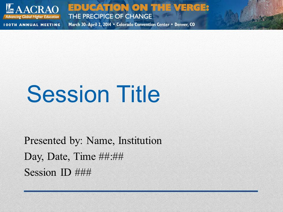 AACRAO - Denver 2014 Session ID: ### Session Rules of Etiquette Please silence your cell phone/pager Please complete the session evaluation using the AACRAO mobile app or the paper form in your registration packet, drop boxes are available throughout the convention center.