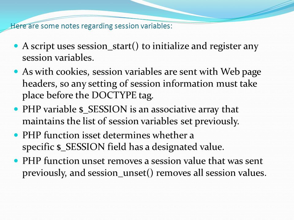 Here are some notes regarding session variables: A script uses session_start() to initialize and register any session variables.