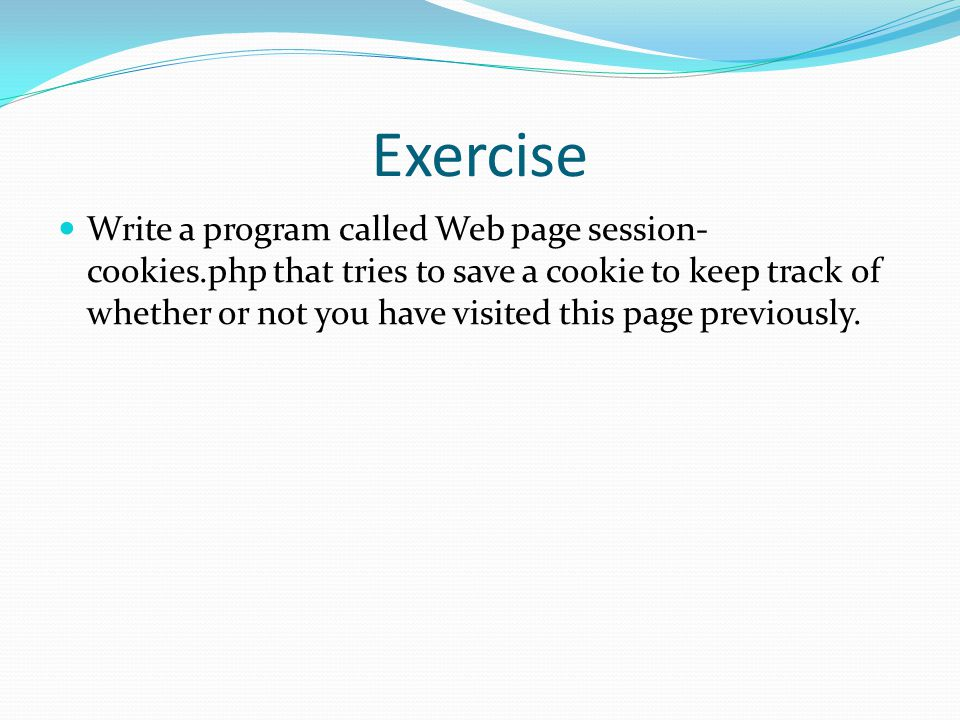 Exercise Write a program called Web page session- cookies.php that tries to save a cookie to keep track of whether or not you have visited this page previously.