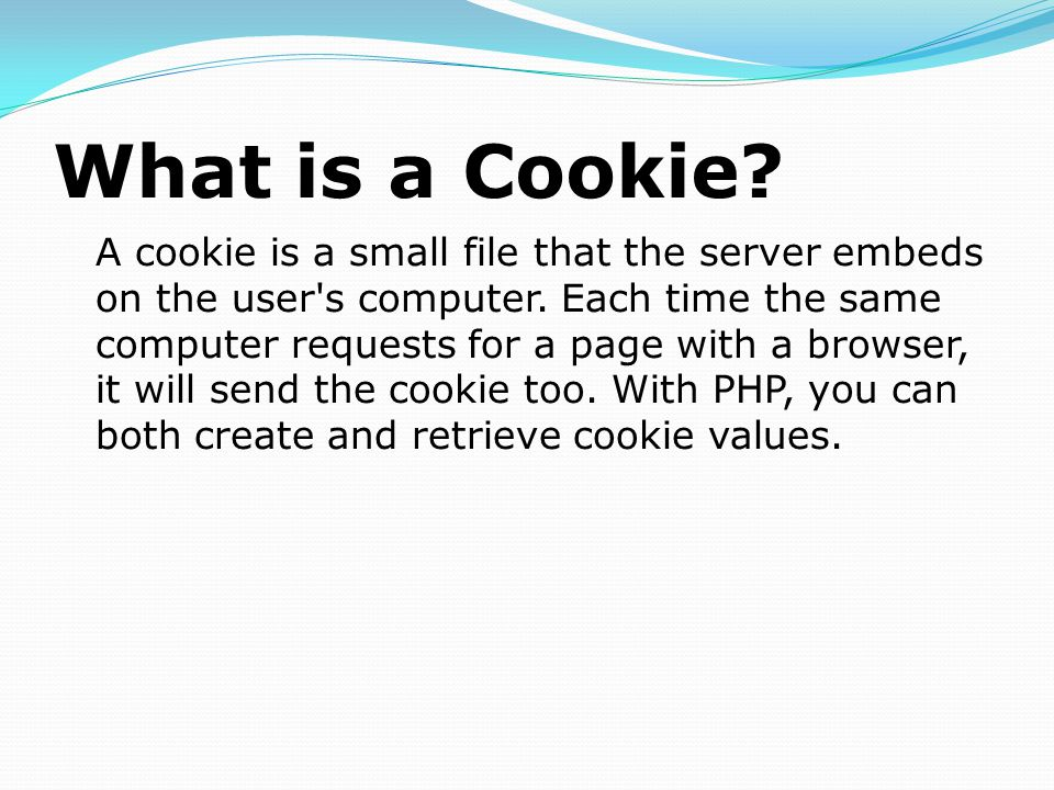 What is a Cookie. A cookie is a small file that the server embeds on the user s computer.