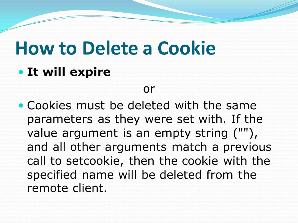 How to Delete a Cookie It will expire or Cookies must be deleted with the same parameters as they were set with.