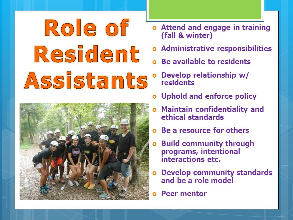  Attend and engage in training (fall & winter)  Administrative responsibilities  Be available to residents  Develop relationship w/ residents  Uphold and enforce policy  Maintain confidentiality and ethical standards  Be a resource for others  Build community through programs, intentional interactions etc.