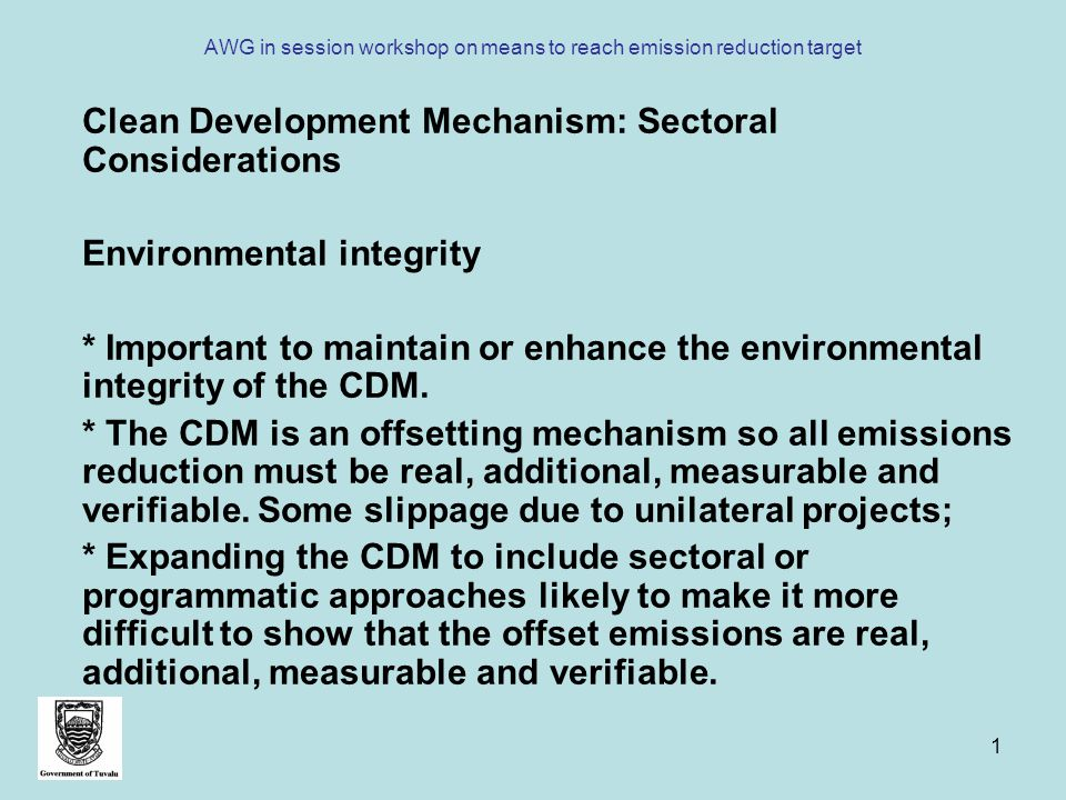 1 AWG in session workshop on means to reach emission reduction target Clean Development Mechanism: Sectoral Considerations Environmental integrity * Important to maintain or enhance the environmental integrity of the CDM.