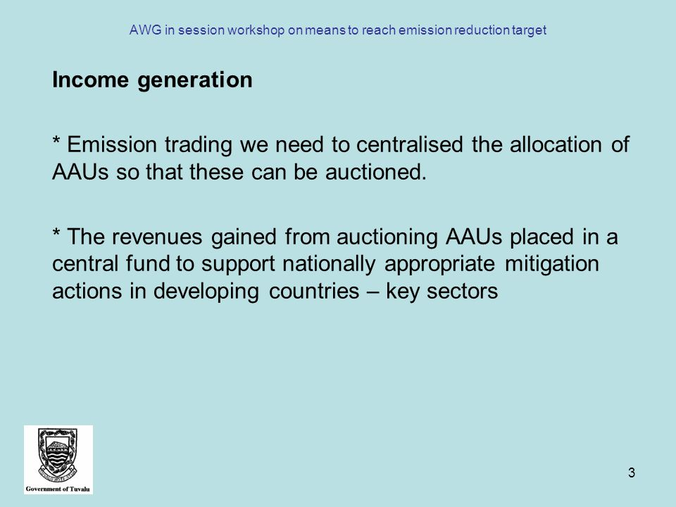 3 AWG in session workshop on means to reach emission reduction target Income generation * Emission trading we need to centralised the allocation of AAUs so that these can be auctioned.
