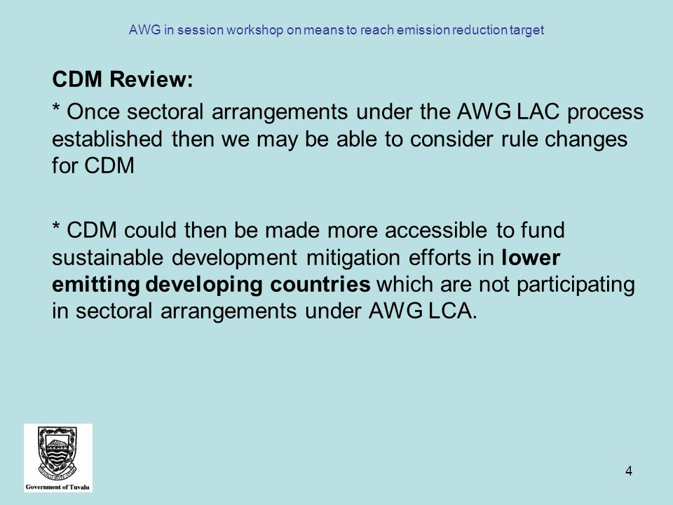 4 AWG in session workshop on means to reach emission reduction target CDM Review: * Once sectoral arrangements under the AWG LAC process established then we may be able to consider rule changes for CDM * CDM could then be made more accessible to fund sustainable development mitigation efforts in lower emitting developing countries which are not participating in sectoral arrangements under AWG LCA.