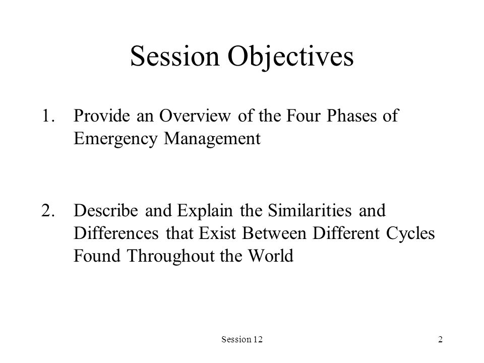 Session 122 Session Objectives 1.Provide an Overview of the Four Phases of Emergency Management 2.Describe and Explain the Similarities and Differences that Exist Between Different Cycles Found Throughout the World