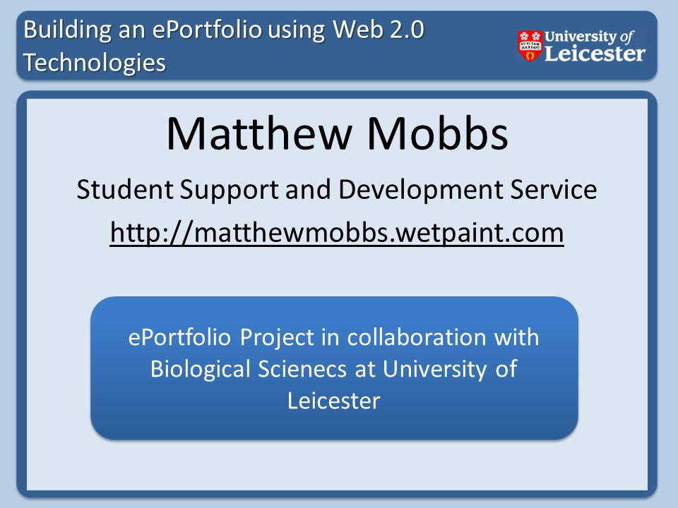 Building an ePortfolio using Web 2.0 Technologies Matthew Mobbs Student Support and Development Service http://matthewmobbs.wetpaint.com ePortfolio Project in collaboration with Biological Scienecs at University of Leicester
