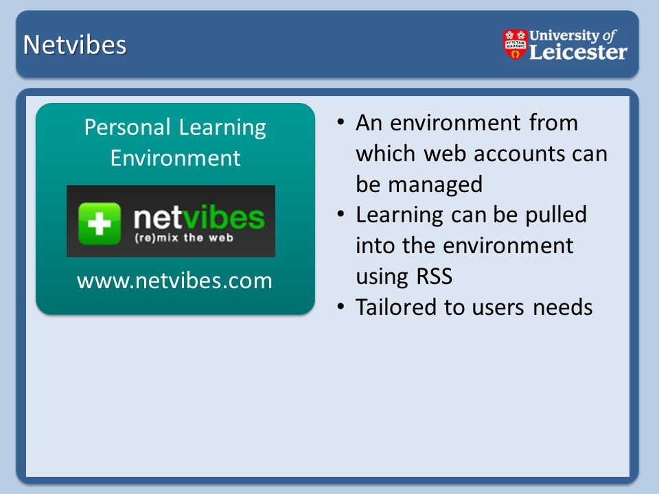 Netvibes Personal Learning Environment An environment from which web accounts can be managed Learning can be pulled into the environment using RSS Tailored to users needs www.netvibes.com