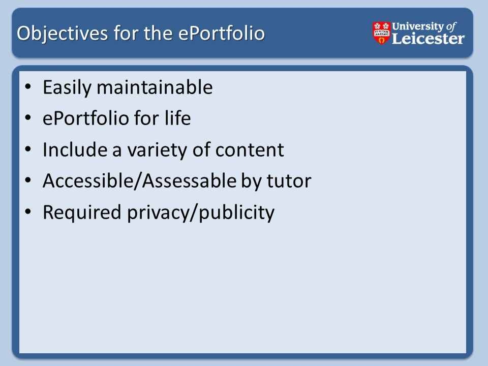 Objectives for the ePortfolio Easily maintainable ePortfolio for life Include a variety of content Accessible/Assessable by tutor Required privacy/publicity
