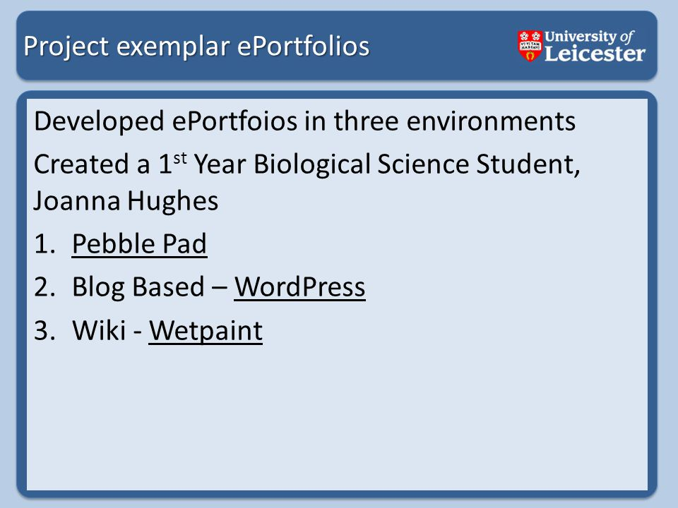 Project exemplar ePortfolios Developed ePortfoios in three environments Created a 1 st Year Biological Science Student, Joanna Hughes 1.Pebble PadPebble Pad 2.Blog Based – WordPressWordPress 3.Wiki - WetpaintWetpaint