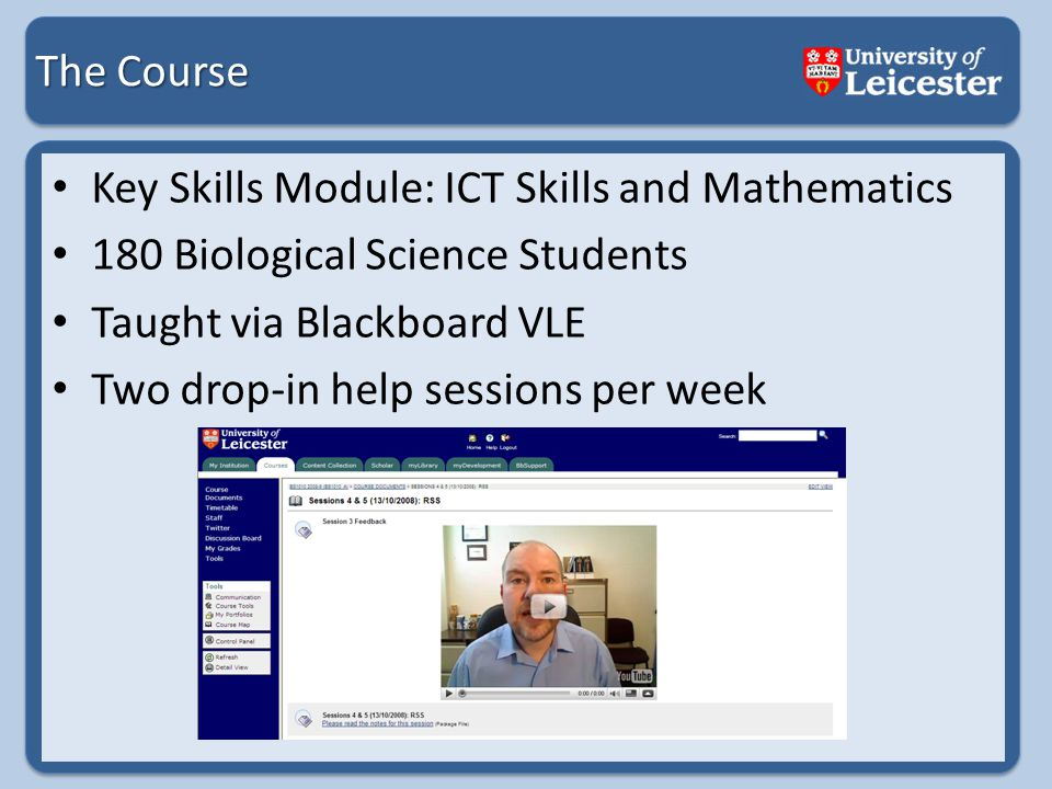 The Course Key Skills Module: ICT Skills and Mathematics 180 Biological Science Students Taught via Blackboard VLE Two drop-in help sessions per week