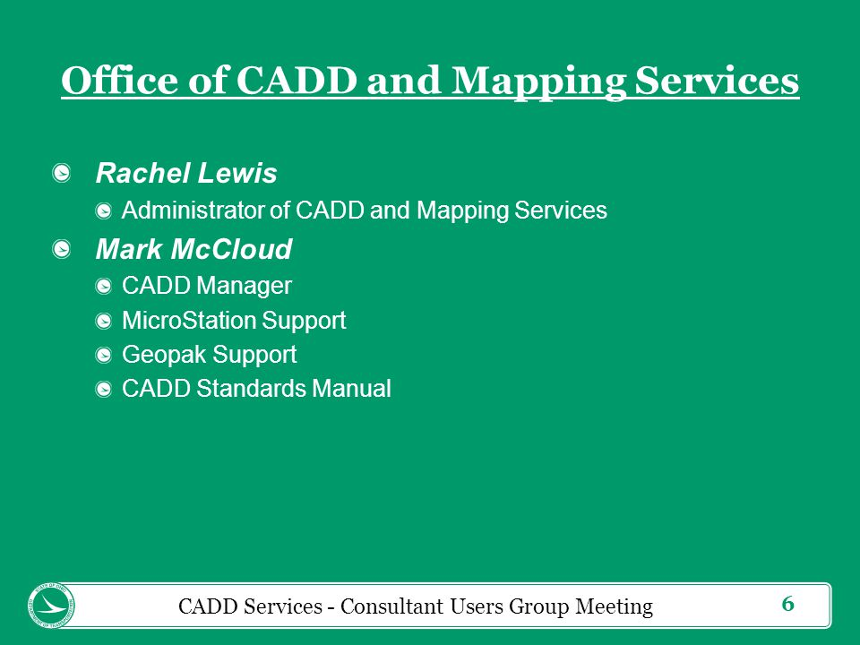 7 Office of CADD and Mapping Services Fanita Cheek L & D Volume 3 Plan Development Process (PDP) CADD Standards Manual MicroStation 3D Modeling Support Greg Gronbach Website Development MicroStation Support Bentley Learn Support Bentley Communities CADD Services - Consultant Users Group Meeting
