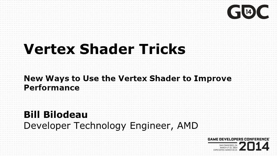 Vertex Shader Tricks New Ways to Use the Vertex Shader to Improve Performance Bill Bilodeau Developer Technology Engineer, AMD