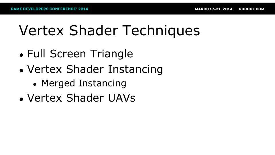Vertex Shader Techniques ● Full Screen Triangle ● Vertex Shader Instancing ● Merged Instancing ● Vertex Shader UAVs
