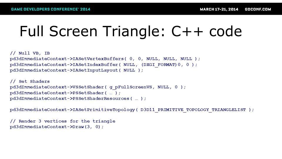 Full Screen Triangle: C++ code // Null VB, IB pd3dImmediateContext->IASetVertexBuffers( 0, 0, NULL, NULL, NULL ); pd3dImmediateContext->IASetIndexBuff