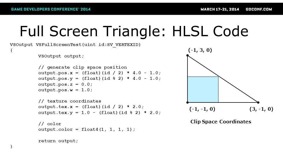 Full Screen Triangle: HLSL Code VSOutput VSFullScreenTest(uint id:SV_VERTEXID) { VSOutput output; // generate clip space position output.pos.x = (floa