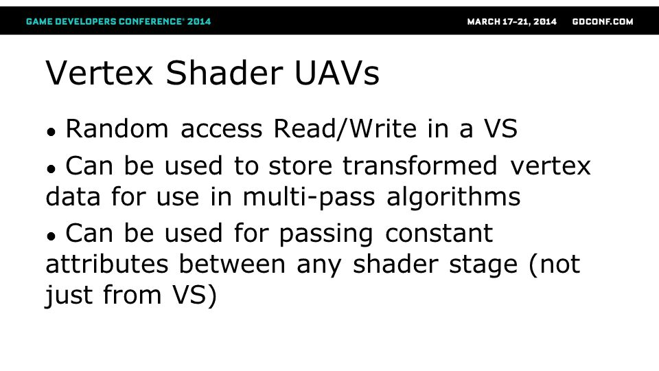 Vertex Shader UAVs ● Random access Read/Write in a VS ● Can be used to store transformed vertex data for use in multi-pass algorithms ● Can be used fo
