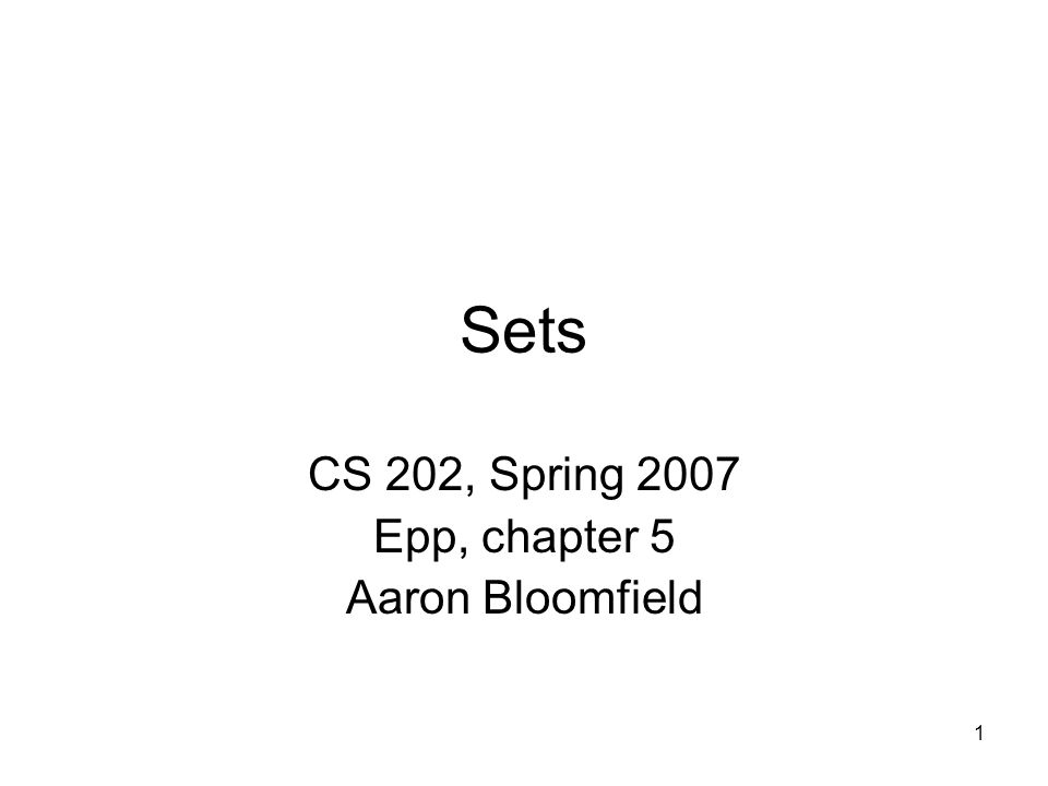 1 Sets CS 202, Spring 2007 Epp, chapter 5 Aaron Bloomfield