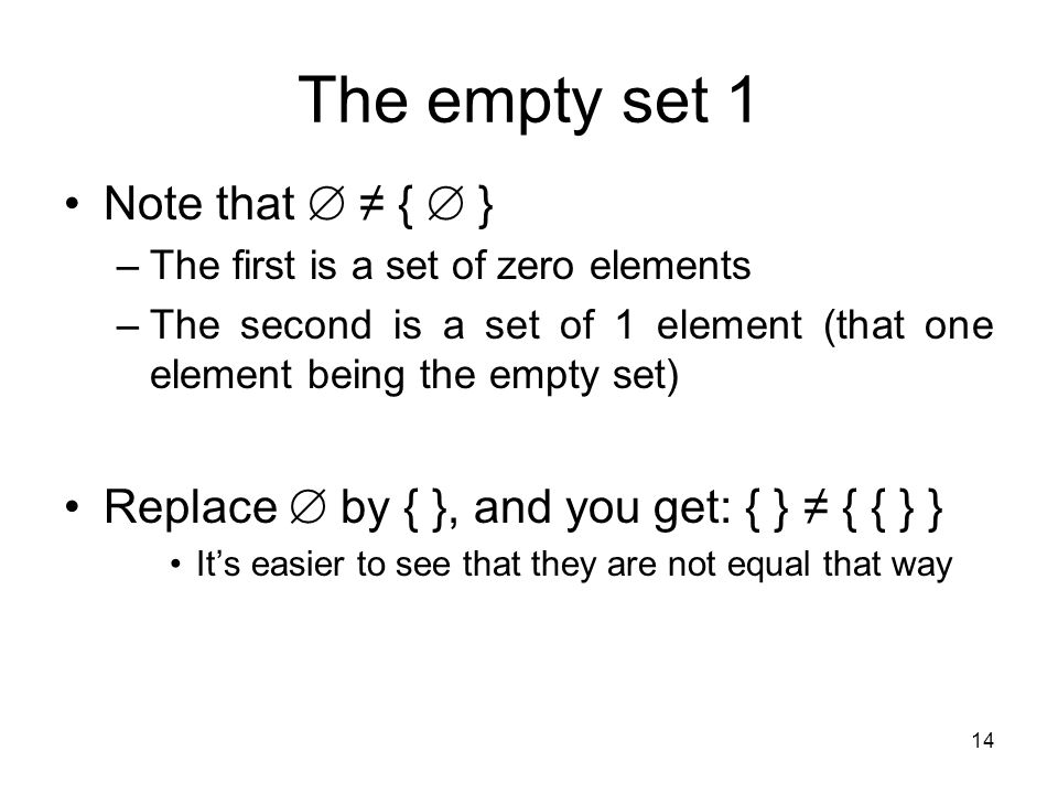 14 The empty set 1 Note that  ≠ {  } –The first is a set of zero elements –The second is a set of 1 element (that one element being the empty set) R