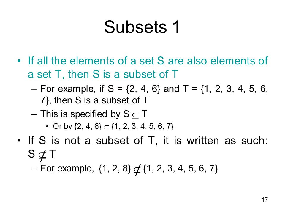 17 Subsets 1 If all the elements of a set S are also elements of a set T, then S is a subset of T –For example, if S = {2, 4, 6} and T = {1, 2, 3, 4,