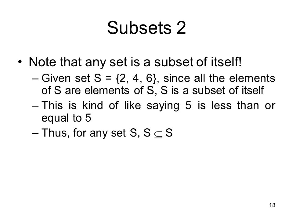 18 Subsets 2 Note that any set is a subset of itself! –Given set S = {2, 4, 6}, since all the elements of S are elements of S, S is a subset of itself