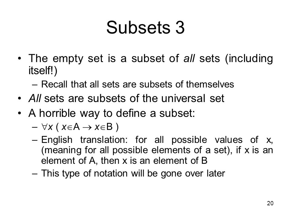 20 Subsets 3 The empty set is a subset of all sets (including itself!) –Recall that all sets are subsets of themselves All sets are subsets of the uni