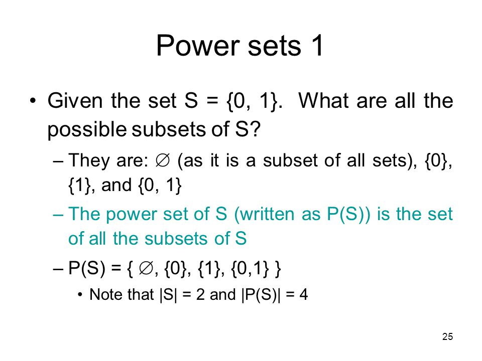 25 Power sets 1 Given the set S = {0, 1}. What are all the possible subsets of S? –They are:  (as it is a subset of all sets), {0}, {1}, and {0, 1} –