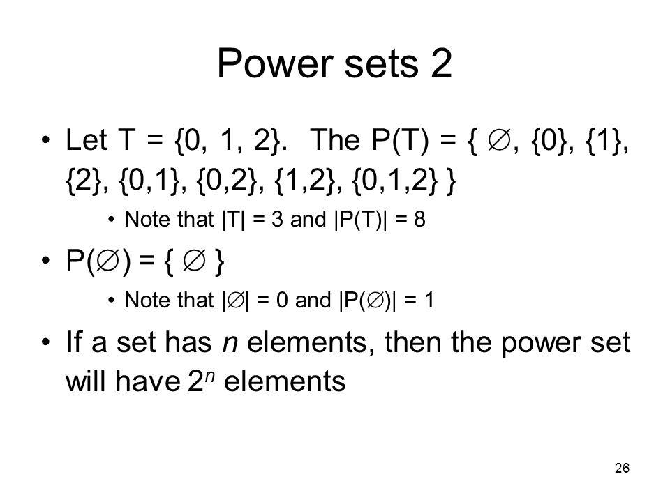26 Power sets 2 Let T = {0, 1, 2}. The P(T) = { , {0}, {1}, {2}, {0,1}, {0,2}, {1,2}, {0,1,2} } Note that  T  = 3 and  P(T)  = 8 P(  ) = {  } Note